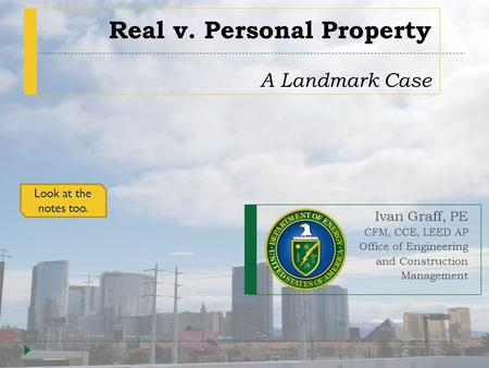 Real v. Personal Property A Landmark Case Ivan Graff, PE CFM, CCE, LEED AP Office of Engineering and Construction Management Look at the notes too.