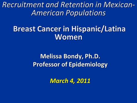 Recruitment and Retention in Mexican- American Populations Breast Cancer in Hispanic/Latina Women Melissa Bondy, Ph.D. Professor of Epidemiology March.