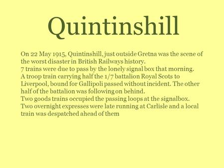 Quintinshill On 22 May 1915, Quintinshill, just outside Gretna was the scene of the worst disaster in British Railways history. 7 trains were due to pass.