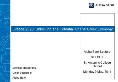 Alpha Bank Lecture SEESOX St. Antonys College Oxford Monday 9 May, 2011 Greece 2020: Unlocking The Potential Of The Greek Economy Michael Masourakis Chief.