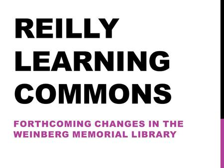 REILLY LEARNING COMMONS FORTHCOMING CHANGES IN THE WEINBERG MEMORIAL LIBRARY.