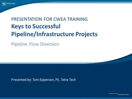 PRESENTATION FOR CWEA TRAINING Keys to Successful Pipeline/Infrastructure Projects Pipeline Flow Diversion Presented by: Tom Epperson, PE, Tetra Tech.