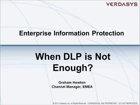 © 2011 Verdasys, Inc. All Rights Reserved. CONFIDENTIAL AND PROPRIETARY - DO NOT REPRODUCE. Enterprise Information Protection When DLP is Not Enough? Graham.