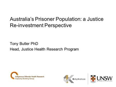 Australias Prisoner Population: a Justice Re-investment Perspective Tony Butler PhD Head, Justice Health Research Program.