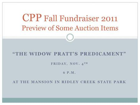 THE WIDOW PRATTS PREDICAMENT FRIDAY, NOV. 4 TH 6 P.M. AT THE MANSION IN RIDLEY CREEK STATE PARK CPP Fall Fundraiser 2011 Preview of Some Auction Items.