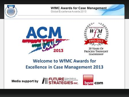 WfMC Awards for Case Management Global Excellence Awards 2013 Welcome to WfMC Awards for Excellence in Case Management 2013 Media support by.
