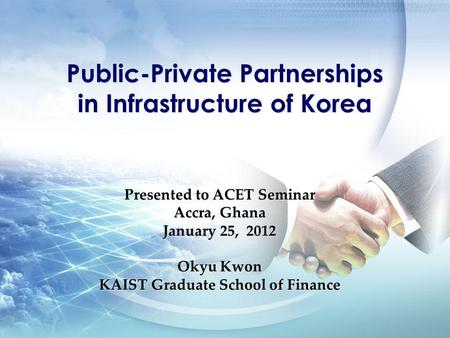 Presented to ACET Seminar Accra, Ghana January 25, 2012 Okyu Kwon KAIST Graduate School of Finance Public-Private Partnerships in Infrastructure of Korea.