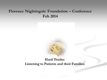 Florence Nightingale Foundation – Conference Feb 2014 Hard Truths: Listening to Patients and their Families.