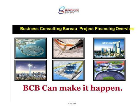 Business Consulting Bureau Project Financing Overview © BCB 2009 The Palm Sports Stadium Burj InfrastructureEngineering Construction Procurement Design.