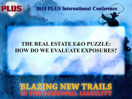 2010 PLUS International Conference THE REAL ESTATE E&O PUZZLE: HOW DO WE EVALUATE EXPOSURES?