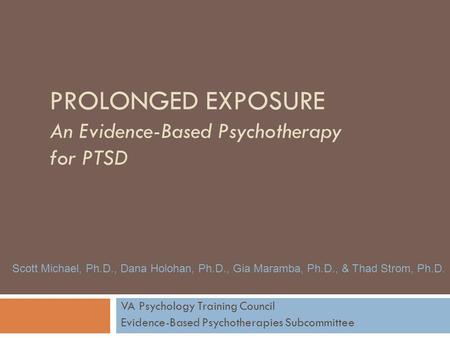 PROLONGED EXPOSURE An Evidence-Based Psychotherapy for PTSD VA Psychology Training Council Evidence-Based Psychotherapies Subcommittee Scott Michael, Ph.D.,