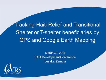 Tracking Haiti Relief and Transitional Shelter or T-shelter beneficiaries by GPS and Google Earth Mapping March 30, 2011 ICT4 Development Conference Lusaka,