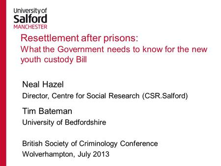Resettlement after prisons: What the Government needs to know for the new youth custody Bill Neal Hazel Director, Centre for Social Research (CSR.Salford)