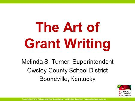 Copyright © 2010 School Nutrition Association. All Rights Reserved. www.schoolnutrition.org The Art of Grant Writing Melinda S. Turner, Superintendent.