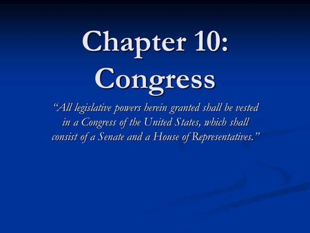 Chapter 10: Congress All legislative powers herein granted shall be vested in a Congress of the United States, which shall consist of a Senate and a House.