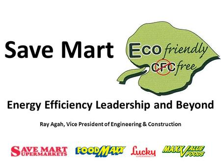 Save Mart Energy Efficiency Leadership and Beyond Ray Agah, Vice President of Engineering & Construction.