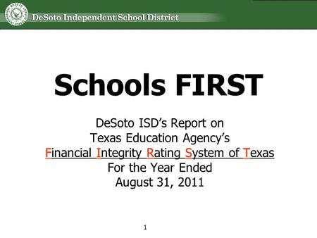 Schools FIRST DeSoto ISDs Report on Texas Education Agencys FIRST Financial Integrity Rating System of Texas For the Year Ended August 31, 2011 1.