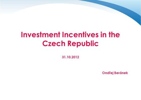 Investment Incentives in the Czech Republic 31.10.2012 Ondřej Beránek.