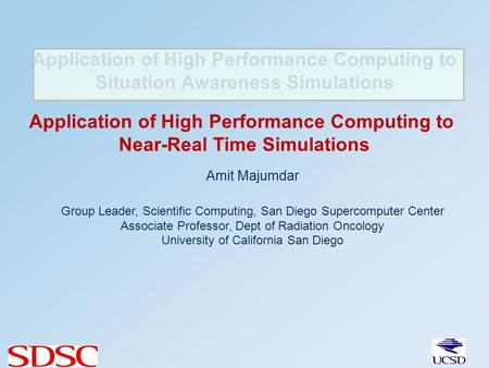 Application of High Performance Computing to Situation Awareness Simulations Amit Majumdar Group Leader, Scientific Computing, San Diego Supercomputer.