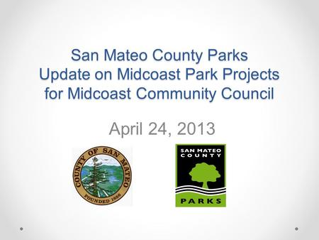 San Mateo County Parks Update on Midcoast Park Projects for Midcoast Community Council April 24, 2013.