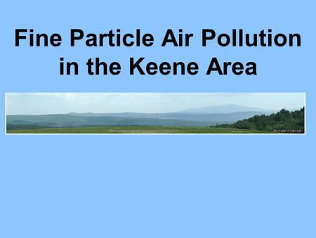 Fine Particle Air Pollution in the Keene Area. Overview Air pollution monitoring Keenes valley topography Fine particle pollution – wood smoke Impacts.