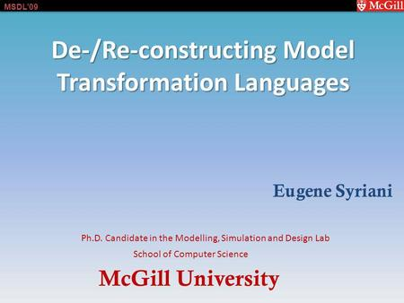 McGill University School of Computer Science Ph.D. Candidate in the Modelling, Simulation and Design Lab MSDL09 De-/Re-constructing Model Transformation.