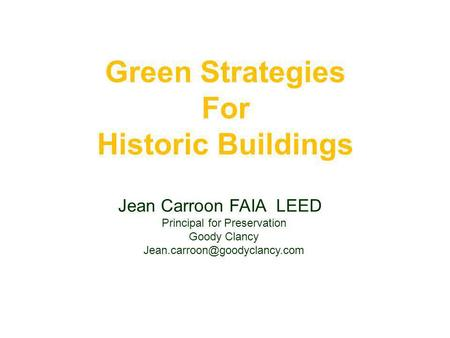 Green Strategies For Historic Buildings Jean Carroon FAIA LEED Principal for Preservation Goody Clancy