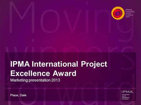 IPMA International Project Excellence Award Marketing presentation 2013 Place, Date.