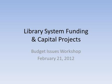 Library System Funding & Capital Projects Budget Issues Workshop February 21, 2012.