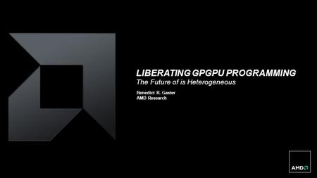 LIBERATING GPGPU PROGRAMMING The Future of is Heterogeneous Benedict R. Gaster AMD Research.