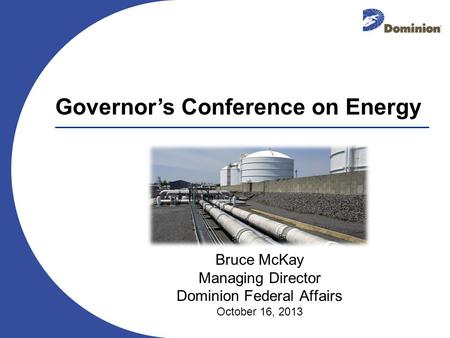 Bruce McKay Managing Director Dominion Federal Affairs October 16, 2013 Governors Conference on Energy.