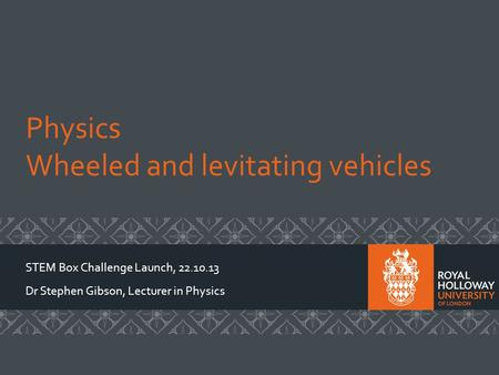 Physics Wheeled and levitating vehicles STEM Box Challenge Launch, 22.10.13 Dr Stephen Gibson, Lecturer in Physics.