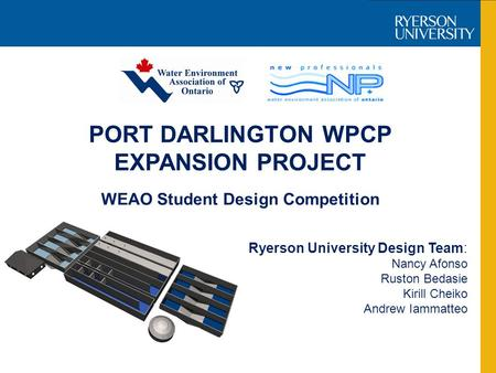 PORT DARLINGTON WPCP EXPANSION PROJECT Ryerson University Design Team: Nancy Afonso Ruston Bedasie Kirill Cheiko Andrew Iammatteo WEAO Student Design Competition.