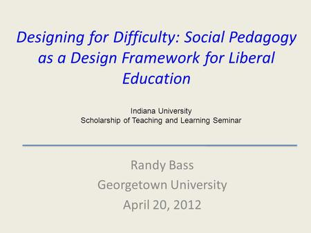 Designing for Difficulty: Social Pedagogy as a Design Framework for Liberal Education Randy Bass Georgetown University April 20, 2012 Indiana University.