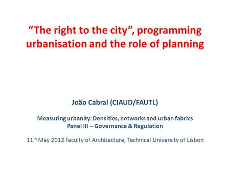 The right to the city, programming urbanisation and the role of planning João Cabral (CIAUD/FAUTL) Measuring urbanity: Densities, networks and urban fabrics.