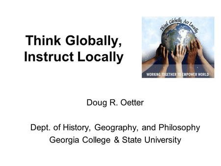 Think Globally, Instruct Locally Doug R. Oetter Dept. of History, Geography, and Philosophy Georgia College & State University.