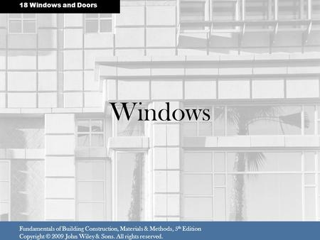 Windows Fundamentals of Building Construction, Materials & Methods, 5 th Edition Copyright © 2009 John Wiley & Sons. All rights reserved. 18 Windows and.