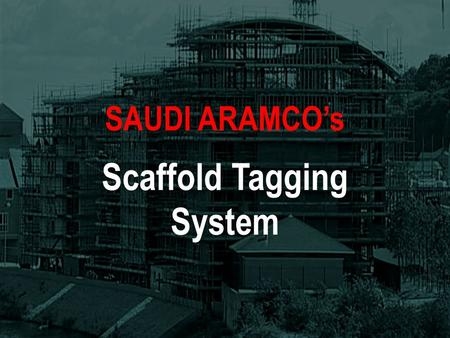 SAUDI ARAMCOs Scaffold Tagging System Why Use a Scaffold Tagging System? The Main Elements Step by Step Guide Summary SAUDI ARAMCOs Scaffold Tagging.
