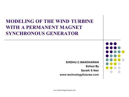 Www.technologyfuturae.com MODELING OF THE WIND TURBINE WITH A PERMANENT MAGNET SYNCHRONOUS GENERATOR SINDHU.C.MANOHARAN Edited By Sarath S Nair www.technologyfuturae.com.