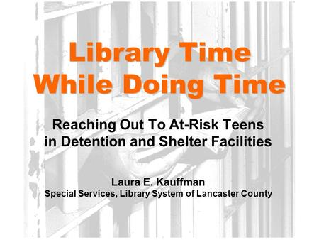 Library Time While Doing Time Reaching Out To At-Risk Teens in Detention and Shelter Facilities Laura E. Kauffman Special Services, Library System of Lancaster.