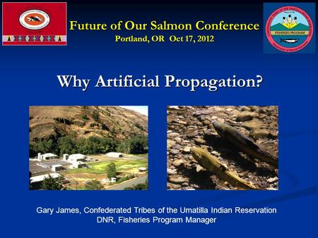 Future of Our Salmon Conference Portland, OR Oct 17, 2012 Why Artificial Propagation? Why Artificial Propagation? Gary James, Confederated Tribes of the.