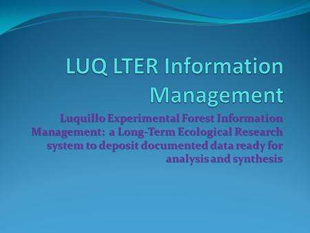 Luquillo Experimental Forest Information Management: a Long-Term Ecological Research system to deposit documented data ready for analysis and synthesis.