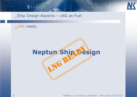 _Ship Design Aspects – LNG as Fuel 1 Wärtsilä LNG in practice; Stockholm - Viking Grace 18.09.2013 _LNG ready Neptun Ship Design LNG READY.