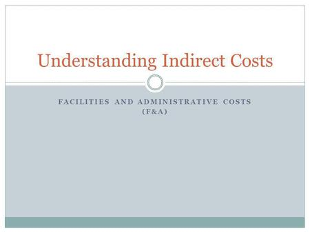FACILITIES AND ADMINISTRATIVE COSTS (F&A) Understanding Indirect Costs.