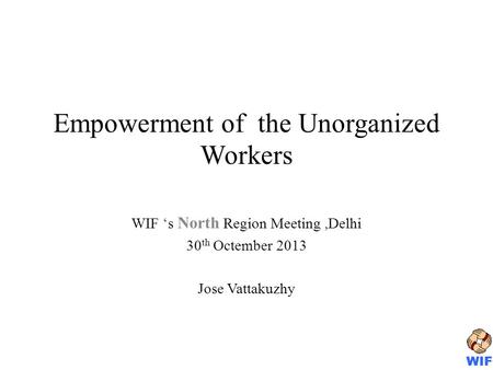 Empowerment of the Unorganized Workers WIF s North Region Meeting,Delhi 30 th Octember 2013 Jose Vattakuzhy.