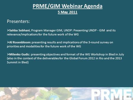 PRME/GIM Webinar Agenda 5 May 2011 Presenters: Sahba Sobhani, Program Manager GIM, UNDP: Presenting UNDP - GIM and its relevance/implications for the future.