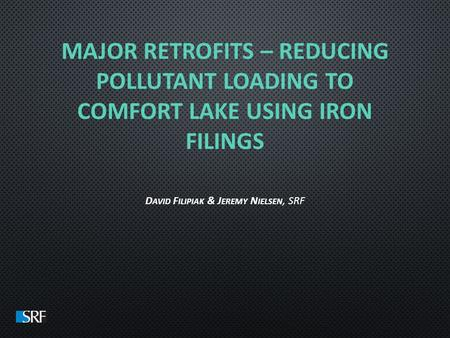 MAJOR RETROFITS – REDUCING POLLUTANT LOADING TO COMFORT LAKE USING IRON FILINGS D AVID F ILIPIAK & J EREMY N IELSEN, SRF.