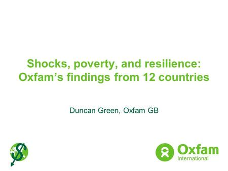 Shocks, poverty, and resilience: Oxfams findings from 12 countries Duncan Green, Oxfam GB.