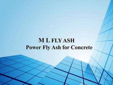 M L FLY ASH Power Fly Ash for Concrete. www.mlflyash.com A Quality Fly Ash from M L Enterprises.