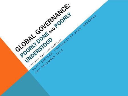 GLOBAL GOVERNANCE: POORLY DONE AND POORLY UNDERSTOOD - THERESE BAPTISTE-CORNELIS GUEST LECTURE, UNIVERSITY OF KENT, BRUSSELS 28 TH NOVEMBER 2012.